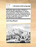 Remarks Upon a Book, Intitled, a Short History of Barbados: In Which the Partial and Unfair Representations of the Author Upon the Subjects of His His