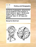 Elements of Geography, Designed for Young Students in That Science. in Seven Sections. Sect. I. of the Solar System. Sect. II. of the Earth in Particu