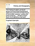 The History of Japan, Giving an Account of the Ancient and Present State and Government of That Empire; Of Its Temples, Palaces, Castles and Other Bui