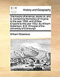 The History of America, Books IX. and X. Containing the History of Virginia to the Year 1688; And of New England to the Year 1652. by William Robertso