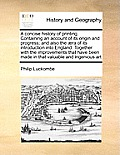 A Concise History of Printing. Containing an Account of Its Origin and Progress; And Also the ]Ra of Its Introduction Into England. Together with the