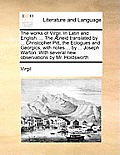 The Works of Virgil. in Latin and English. ... the Aeneid Translated by ... Christopher Pitt, the Eclogues and Georgics, with Notes ... by ... Joseph