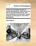 A New and Complete System of Universal Geography; Describing Asia, Africa, Europe and America; With Their Subdivisions of Republics, States, Empires,