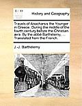 Travels of Anacharsis the Younger in Greece. During the Middle of the Fourth Century Before the Christian ]Ra. by the Abb Barthlemy, ... Translated fr