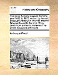 The Life of Anthony a Wood from the Year 1632 to 1672, Written by Himself, and Published by MR Thomas Hearne Now Continued to the Time of His Death fr