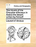 The Travels of the Chevalier D'Arvieux in Arabia the Desart; Written by Himself