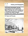 The History of England, as Well Ecclesiastical as Civil. by Mr. de Rapin Thoyras. Vol. VIII. Containing I. the Reigns of Edward VI, and Mary I. II. Pa