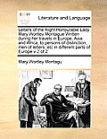 Letters of the Right Honourable Lady Mary Wortley Montague Written During Her Travels in Europe, Asia and Africa, to Persons of Distinction, Men of Le