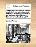 The Essential Requisites to Form the Good Ruler's Character, Illustrated and Urged. a Sermon, Preached in the Audience of His Excellency Samuel Huntin