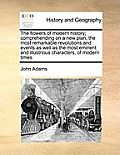 The Flowers of Modern History; Comprehending on a New Plan, the Most Remarkable Revolutions and Events as Well as the Most Eminent and Illustrious Cha
