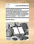A New Abridgment of the Law, Alphabetically Digested Under Proper Titles in Five Vs by Matthew Bacon, the Sixth Ed, Revised and Corrected: With Additi