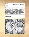 The Complete Parish-Officer: Containing, I the Authority and Duty of High Constables, V of Watchmen, the Sixteenthed, Revised and Corrected, with N