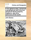 A New General Atlas, Containing a Geographical and Historical Account of All the Empires, Kingdoms, and Other Dominions of the World