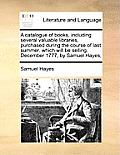 A Catalogue of Books, Including Several Valuable Libraries, Purchased During the Course of Last Summer. Which Will Be Selling, December 1777, by Samue