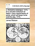 J. Robson's Catalogue, 1775, of a Valuable Collection of Books, Many Capital Books of Prints, Which Will Begin to Be Sold This Day, 1775,