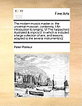 The Modern Musick-Master Or, the Universal Musician, Containing, I an Introduction to Singing, VI the Harpsichord Illustrated & Improv'd: In Which Is