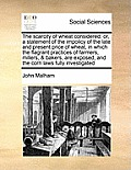The Scarcity of Wheat Considered: Or, a Statement of the Impolicy of the Late and Present Price of Wheat, in Which the Flagrant Practices of Farmers,