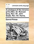 A Catalogue of the Libraries of the REV. Dr. Richard Grey, REV. Mr. John Stubb, REV. Mr. Horne,