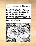 L. Davis's Sale, 1773. a Catalogue of the Libraries of Severl. Davis's Sale, 1773. a Catalogue of the Libraries of Several Learned Persons Lately Dece