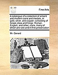 A Catalogue of a Collection of Antient and Modern Coins and Medals, in Gold, Silver, and Copper: Consisting of Greek Cities and Kings: Roman, English,