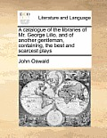 A Catalogue of the Libraries of Mr. George Lillo, and of Another Gentleman, Containing, the Best and Scarcest Plays