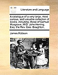 A Catalogue of a Very Large, Most Curious, and Valuable Colla Catalogue of a Very Large, Most Curious, and Valuable Collection of Books, Including, Th