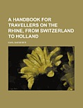 A Handbook for Travellers on the Rhine, from Switzerland to Holland