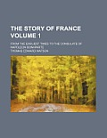 The Story Of France Volume 1; From The Earliest Times To The Consulate... by Thomas Edward Watson