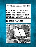 A Treatise on the Law of Liens: Common Law, Statutory, Equitable and Maritime. Volume 2 of 2