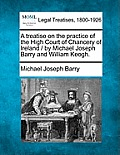 A Treatise On The Practice Of The High Court Of Chancery Of Ireland / By Michael Joseph Barry & William... by Michael Joseph Barry