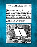 The Lives of the Lord Chancellors and Keepers of the Great Seal of Ireland: From the Earliest Times to the Reign of Queen Victoria. Volume 1 of 2
