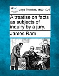 A Treatise on Facts as Subjects of Inquiry by a Jury.