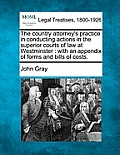 The Country Attorney's Practice in Conducting Actions in the Superior Courts of Law at Westminster: With an Appendix of Forms and Bills of Costs.
