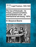 The Law of Blockade: Its History, Present Condition, and Probable Future: An International Law Essay, 1870.