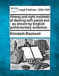 Wrong and Right Methods of Dealing with Social Evil: As Shown by English Parliamentary Evidence.