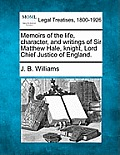 Memoirs of the Life, Character, and Writings of Sir Matthew Hale, Knight, Lord Chief Justice of England.