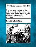 The Law and Practice of the District Courts in the City of New York: With Forms, Notes Of, and Reference to the Latest Decisions.