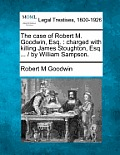 The Case of Robert M. Goodwin, Esq.: Charged with Killing James Stoughton, Esq. ... / By William Sampson.