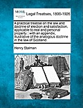 A Practical Treatise on the Law and Doctrine of Election and Satisfaction, Applicable to Real and Personal Property: With an Appendix, Illustrative of