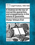 A Treatise On The Law Of Mercantile Guaranties, & Engagements In The Nature Of Guarantie. by Walter William Fell