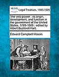 The Veto Power: Its Origin, Development, and Function in the Government of the United States, 1789-1889: Edited by Albert Bushnell Har