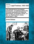 The Amendment of the Federal Constitution: An Address Before the Christian Association for National Reformation, of Southern Illinois: In REV. S. Wyli
