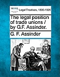 The Legal Position of Trade Unions / By G.F. Assinder.
