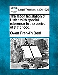 The Labor Legislation of Utah: With Special Reference to the Period of Statehood.