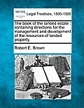 The Book of the Landed Estate: Containing Directions for the Management and Development of the Resources of Landed Property.