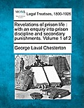 Revelations of Prison Life: With an Enquiry Into Prison Discipline and Secondary Punishments. Volume 1 of 2