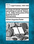 An Essay On The Life, Character & Writings Of John B. Gibson, LL. D., Lately Chief Justice Of The Supreme... by William Augustus Porter