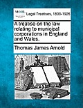 A Treatise on the Law Relating to Municipal Corporations in England and Wales.