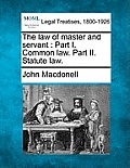The Law of Master and Servant: Part I. Common Law. Part II. Statute Law.