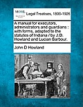 A Manual for Executors, Administrators and Guardians: With Forms, Adapted to the Statutes of Indiana / By J.D. Howland and Lucian Barbour.